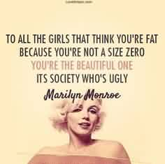 Good Celebrity Quote by Marilyn Monroe ~ to all teh girls that think you're fat because you're not a  size zero you're the beautiful one  its society who's ugly