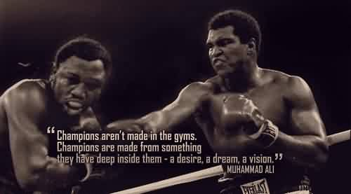Good  Celebrity Quote By Muhammad Ali~ Champions aren't made in gyms. Champions are made from something they have deep inside them-a desire , a dream, a vision.