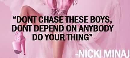 Good  Celebrity Quote By Nicki Minaj~ Dont chase these boys, Dont depend on anybody do your thing.