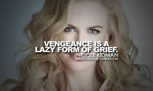 Good  Celebrity Quote By Nicole Kidman~ Vengeance is a lazy form of grief.