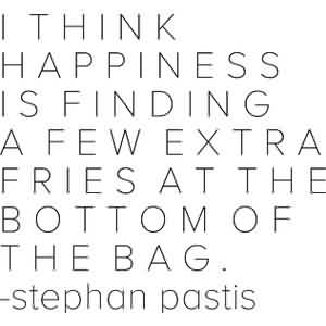 Good  Celebrity Quote By Stephan Pastis~ I think happiness is finding a few extra fries at the bottom of the bag.