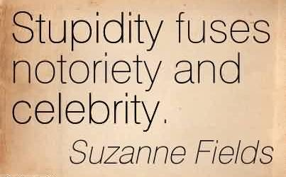 Good  Celebrity Quote By Suzanne Fields~Stupidity fuses notoriety and celebrity.
