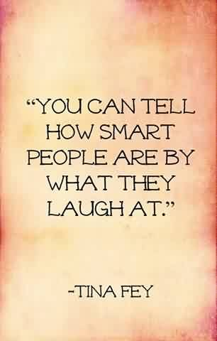Good Celebrity Quote By Tina Fey~ You can tell how smart people are by what they laugh at.