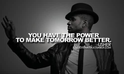 Good  Celebrity Quote By Usher~ You have the power to make tomorrow better.