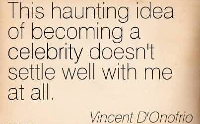Good  Celebrity Quote By Vincent D'Onofrio~This haunting idea of becoming a celebrity doesn't settle well with me at all.