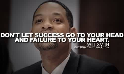 Good Celebrity Quote By Will Smith~ Don't let success go to your head and failure to your heart.