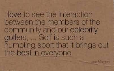 Good  Celebrity Quote ~I love to see the interaction between the members of the community and our celebrity golfers, … Golf is such a humbling sport that it brings out the best in everyone.