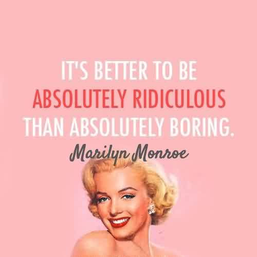 Good Celebrity Quote ~ It's better to be absolutely ridiculous  Than boring.