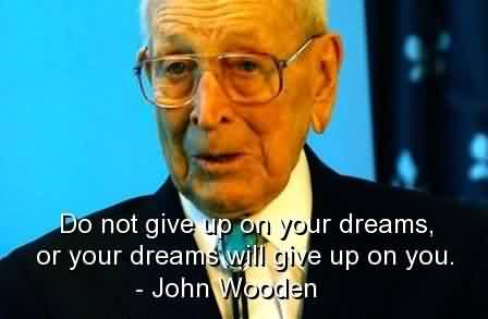 Good  Celebrity QuoteBy John Wooden~ Your dreams will give up on you.