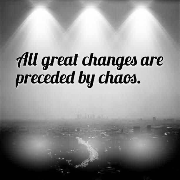 Good Chaos Quote ~All Great Changes Are Preceded By Chaos.