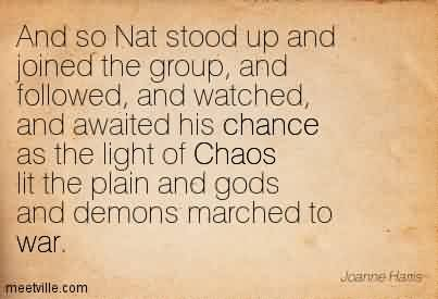 Good Chaos Quote ~ And So Nat Stood Up And Joined The Group, And Followed, And ……of Chaos lit the Plain And Gods And Demons Marched To War.