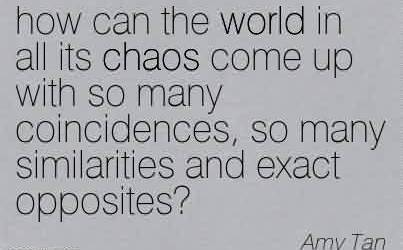 Good Chaos Quote BY Amy tan ~How Can the World in all its Chaos Come up With So Many Coincidences, So Many Similarities And Exact Opposites.