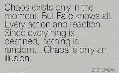 Good Chaos Quote by B.C.Sirrom~Chaos exists only in the moment. But Fate knows all. Every action and reaction. Since everything is destined, nothing is random… Chaos is only an illusion.