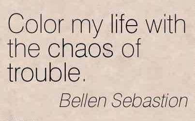 Good Chaos Quote By Bellen Sebastion ~ Color my life with the chaos of trouble.
