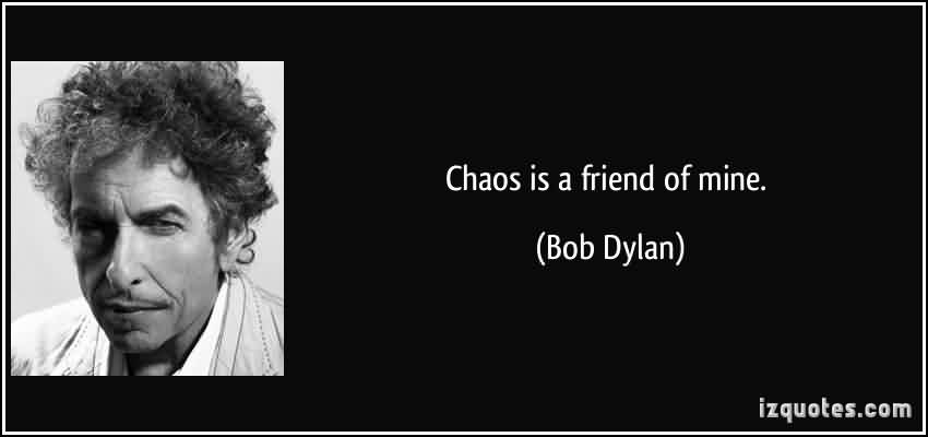 Good Chaos Quote by Bob Dylan ~Chaos Is A Friend Of Mine.