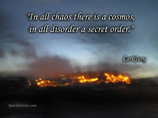 Good Chaos Quote By Carl Jung~In All Chaos There Is A Cosmos, In All Disorder A Secret Order.