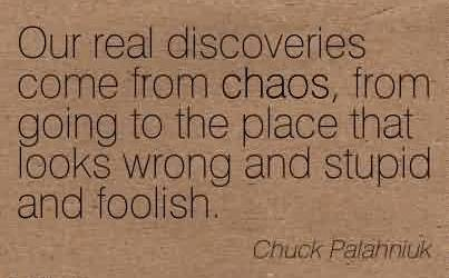 Good Chaos Quote BY Chuck Palahniuk~Our Real Discoveries Come From Chaos, From Going To The Place That Looks Wrong And Stupid And Foolish