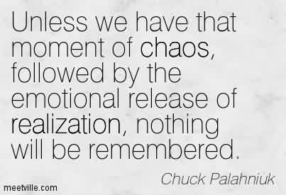 Good Chaos Quote By Chuck Palahniuk~Unless we have that moment of chaos, followed by the emotional release of realization, nothing will be remembered.