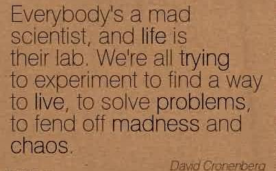 Good Chaos Quote By David Cronenberg~Everybody's A Mad Scientist, And Life Is Their Lab. We're all trying to Experiment to Find A Way To Live, To Solve Problems, To Fend Off Madness And Chaos.
