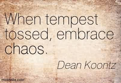 Good Chaos Quote By Dean Koontz~When Tempest Tossed, Embrace Chaos.