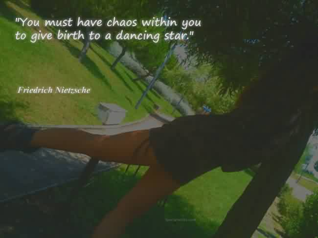 Good Chaos Quote By Friedrich  Nietzsche~You Must Have Chaos Within You To Give Birth To A Dancing Star.