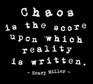 Good Chaos Quote by Henry Miller~Chaos Is The Score Upon Which Reality Is Written.