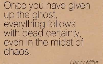 Good Chaos Quote  by Henry Miller~Once you have given up the ghost, everything follows with dead certainty, even in the midst of Chaos