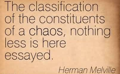 Good Chaos Quote by Herman Melville ~ The Classification of The Constituents of a Chaos, Nothing Less Is Here Essayed.