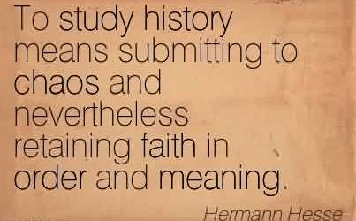 Good Chaos Quote By Hermann Hesse~To study history means submitting to chaos and nevertheless retaining faith in order and meaning.