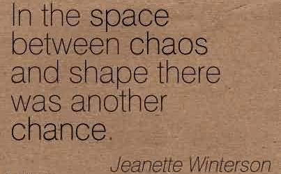 Good Chaos Quote By Jeanette Winterson ~In The Space Between Chaos And Shape There Was Another Chance.