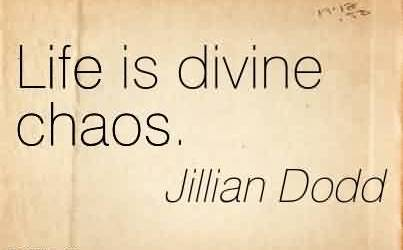 Good Chaos Quote by Jillian Dodd~Life is divine chaos.