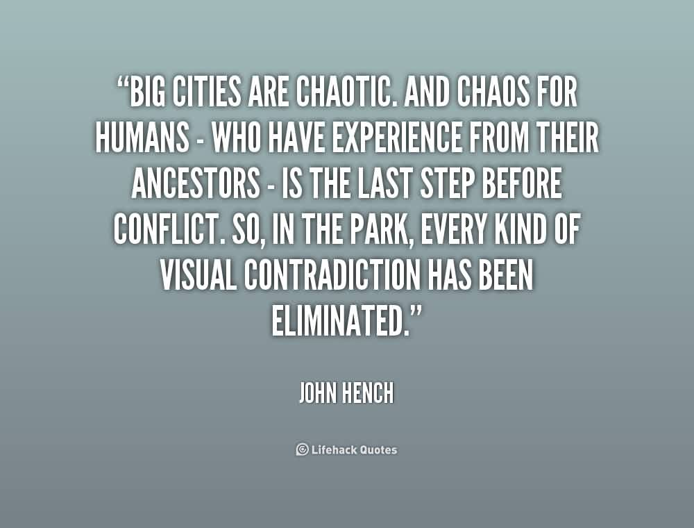 Good  Chaos Quote By John Hench ~Big Cities Are Chaotic. And Chaos For humas - Who Have Experience From Their Ancestors - Is The Last Step Before Conflict……