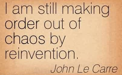 Good Chaos Quote BY John Le Carre~I Am Still Making Order Out Of Chaos By Reinvention.
