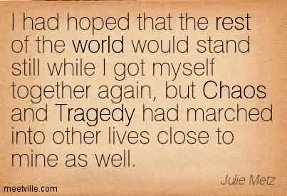 Good Chaos Quote By Julie Metz ~I Had Hoped That The Rest Of The World Would Stand Still While… But Chaos And Tragedy had Marched Into Other Lives Close To Mine As Well.
