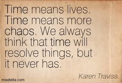 Good Chaos Quote By Karen Traviss~Time Means Lives. Time Means More Chaos. We Always Think That Time Will Resolve Things, But It Never Has.