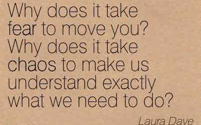 Good Chaos Quote by Laura Dave~Why Does It Take Fear to Move You! Why does it take Chaos to make us Understand Exactly What we need To Do.