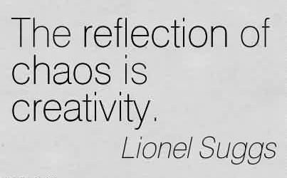 Good Chaos Quote by lionel Suggs~The Reflection Of Chaos Is Creativity.