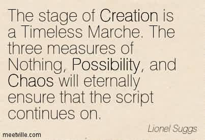 Good Chaos Quote by Lionel Suggs~The stage of Creation is a Timeless Marche. The three measures of Nothing, Possibility, and Chaos will eternally ensure that the script continues on.