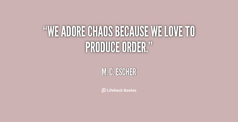 Good Chaos Quote By M.C. Escher~ We adore chaos because we love to produce order
