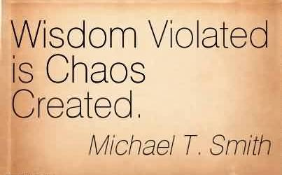 Good Chaos Quote  by Michael T. Smith~ Wisdom Violated is Chaos Created.
