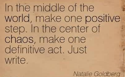 Good Chaos Quote  by Natalie Goldberg ~In the middle of the world, make one positive step. In the center of chaos, make one definitive act. Just write.