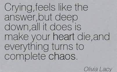 Good Chaos Quote By Olivia Lacy~Crying, Feels Like The Answer,but Deep Down, All It Does Is Make Your Heart Die,and  Everything Turns to Complete Chaos.