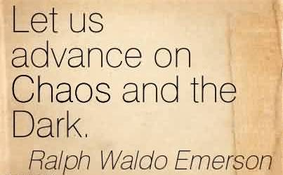 Good Chaos Quote by Ralph Waldo Emerson~Let Us Advance On Chaos And The Dark.
