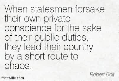 Good Chaos Quote  by Robert Bolt~When statesmen forsake their own private conscience for the sake of their public duties, they lead their country by a short route to chaos