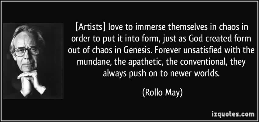 Good  Chaos Quote By Rollo may~Artists Love To Immerse Themselves In Chaos In- Order To Put It Into Form Just As God Created