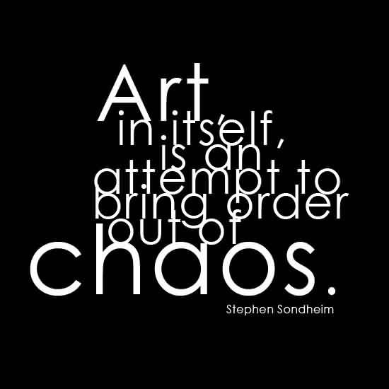 Good Chaos Quote By Stephen Sondheim~Art In. Its'elf, Is An Attempt To Bring Order Out Of Chaos.