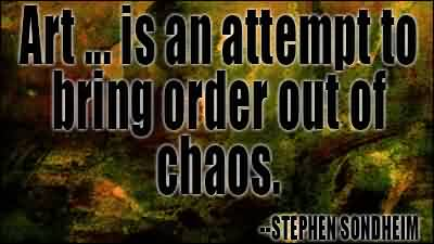 Good Chaos Quote By Stephen Sondheim~Art…. Is An Attempt To bring Order Out Of Chaos.