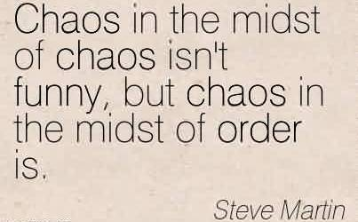 Good Chaos Quote by Steve Martin ~Chaos in the midst of chaos isn't funny, but chaos in the midst of order is.