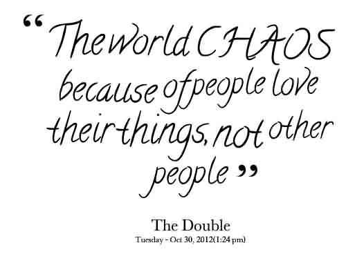 Good Chaos Quote By The Double~The World Chaos Because Of People Love Their Things Not Other People.