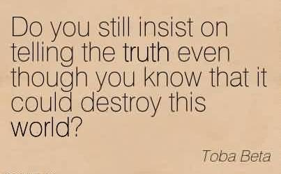Good Chaos Quote  by Toba Beta~Do You Still Insist On Telling The Truth Even Though You Know That It Could Destroy This World.